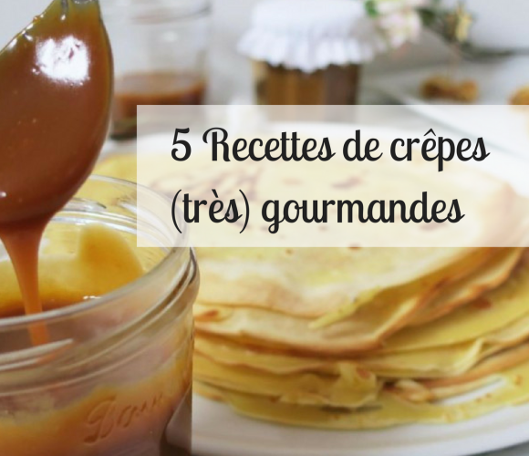 5 recettes de crêpes (très) gourmandes