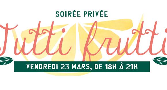 Soirée Privée Tutti Frutti Vendredi 23 mars de 18h à 21h